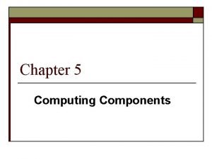 Chapter 5 Computing Components Computer Components Consider the