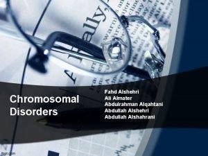 Chromosomal Disorders Fahd Alshehri Almater Abdulrahman Alqahtani Abdullah