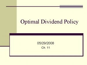 Optimal Dividend Policy 05292008 Ch 11 Is there