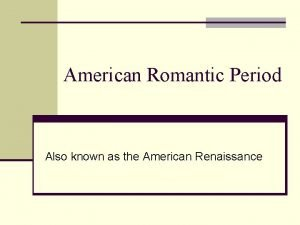 American Romantic Period Also known as the American