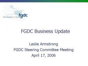 FGDC Business Update Leslie Armstrong FGDC Steering Committee
