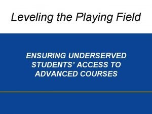 Leveling the Playing Field ENSURING UNDERSERVED STUDENTS ACCESS