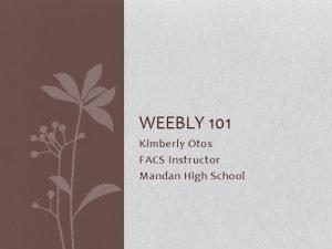 WEEBLY 101 Kimberly Otos FACS Instructor Mandan High