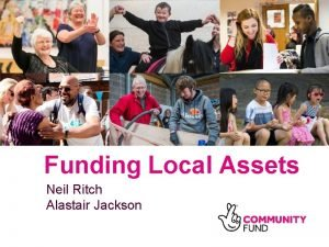 Funding Local Assets Neil Ritch Alastair Jackson Funding