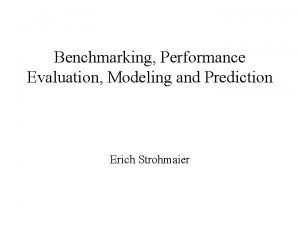 Benchmarking Performance Evaluation Modeling and Prediction Erich Strohmaier
