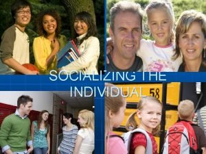 SOCIALIZING THE INDIVIDUAL SOCIALIZATION n Socialization is the