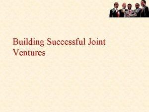Building Successful Joint Ventures Joint Ventures and Alliances