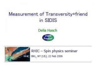 Measurement of Transversityfriend in SIDIS Delia Hasch RHIC