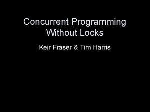 Concurrent Programming Without Locks Keir Fraser Tim Harris