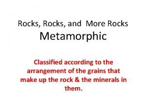 Rocks and More Rocks Metamorphic Classified according to