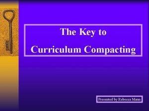 The Key to Curriculum Compacting Presented by Rebecca