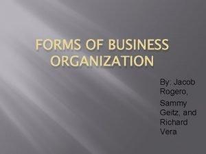 FORMS OF BUSINESS ORGANIZATION By Jacob Rogero Sammy