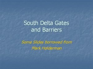 South Delta Gates and Barriers Some Slides borrowed