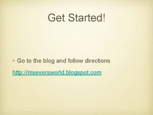 Get Started Go to the blog and follow