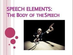 SPEECH ELEMENTS THE BODY OF THE SPEECH THE
