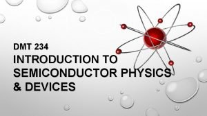 DMT 234 INTRODUCTION TO SEMICONDUCTOR PHYSICS DEVICES LECTURER