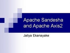Apache Sandesha and Apache Axis 2 Jaliya Ekanayake