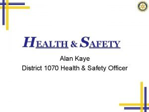 HEALTH SAFETY Alan Kaye District 1070 Health Safety