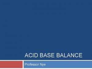 ACID BASE BALANCE Professor Nye Purpose Maintain a