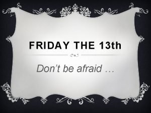 FRIDAY THE 13 th Dont be afraid FRIDAY
