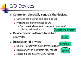 IO Devices n Controller physically controls the devices