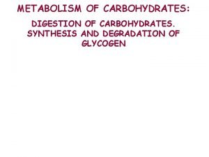 METABOLISM OF CARBOHYDRATES DIGESTION OF CARBOHYDRATES SYNTHESIS AND