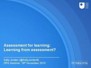 Assessment for learning Learning from assessment Sally Jordan
