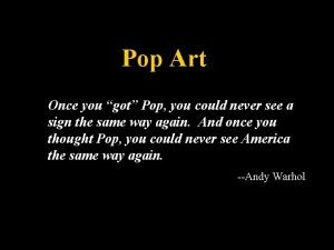 Pop Art Once you got Pop you could