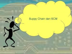 Suppy Chain dan SCM Why Supply Chain Management
