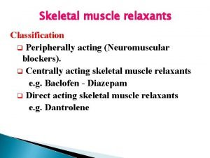 Skeletal muscle relaxants Classification q Peripherally acting Neuromuscular