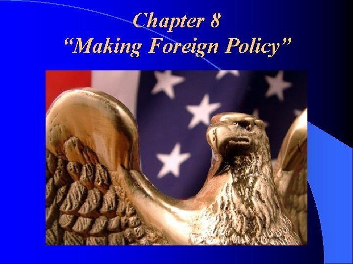 Chapter 8 Making Foreign Policy Foreign Policy Foreign