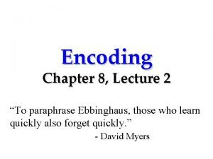 Encoding Chapter 8 Lecture 2 To paraphrase Ebbinghaus