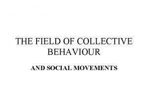 THE FIELD OF COLLECTIVE BEHAVIOUR AND SOCIAL MOVEMENTS