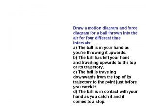 Draw a motion diagram and force diagram for