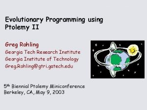 Evolutionary Programming using Ptolemy II Greg Rohling Georgia