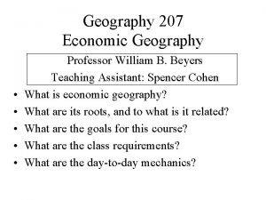 Geography 207 Economic Geography Professor William B Beyers