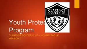 Youth Protection Program CLARENCE SOCCER CLUB HOUSE LEAGUE