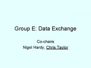 Group E Data Exchange Cochairs Nigel Hardy Chris