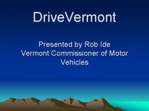 Drive Vermont Presented by Rob Ide Vermont Commissioner