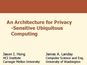 An Architecture for Privacy Sensitive Ubiquitous Computing Jason