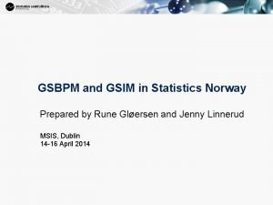 GSBPM and GSIM in Statistics Norway Prepared by