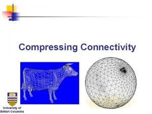 Compressing Connectivity University of British Columbia Compressing Connectivity