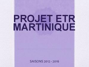 PROJET ETR MARTINIQUE SAISONS 2012 2016 SOMMAIRE 1