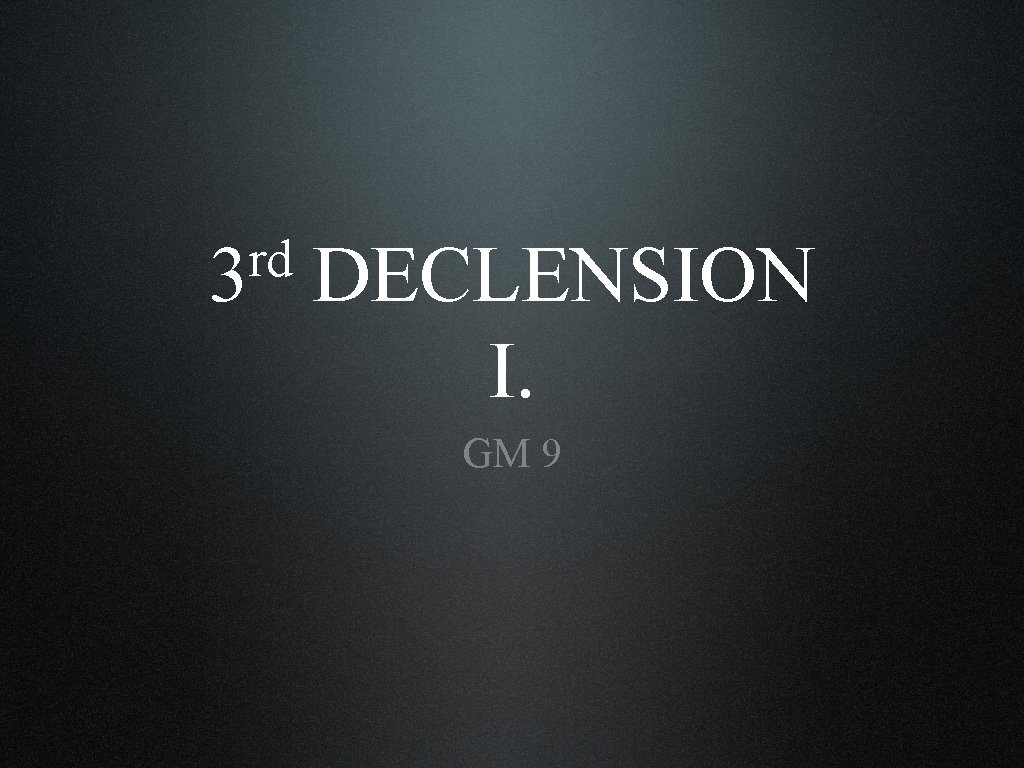 rd 3 DECLENSION I GM 9 Content Introductory