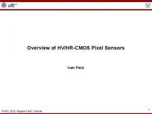 Overview of HVHRCMOS Pixel Sensors Ivan Peric PIXEL