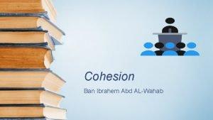 Cohesion Ban Ibrahem Abd ALWahab Definition Cohesion is