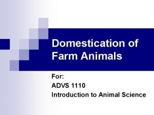 Domestication of Farm Animals For ADVS 1110 Introduction