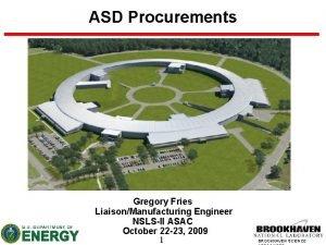 ASD Procurements Gregory Fries LiaisonManufacturing Engineer NSLSII ASAC