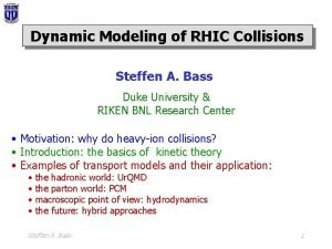 Dynamic Modeling of RHIC Collisions Steffen A Bass