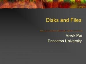 Disks and Files Vivek Pai Princeton University Why